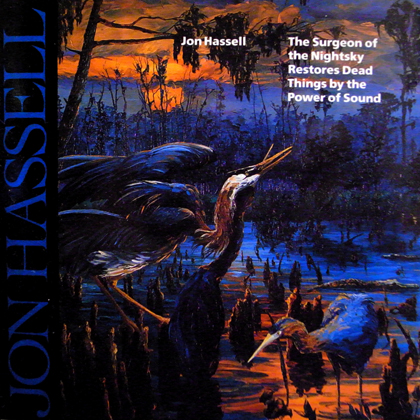 JON HASSELL / THE SURGEON OF THE NIGHTSKY RESTORES DEAD THINGS BY THE POWER OF SOUND